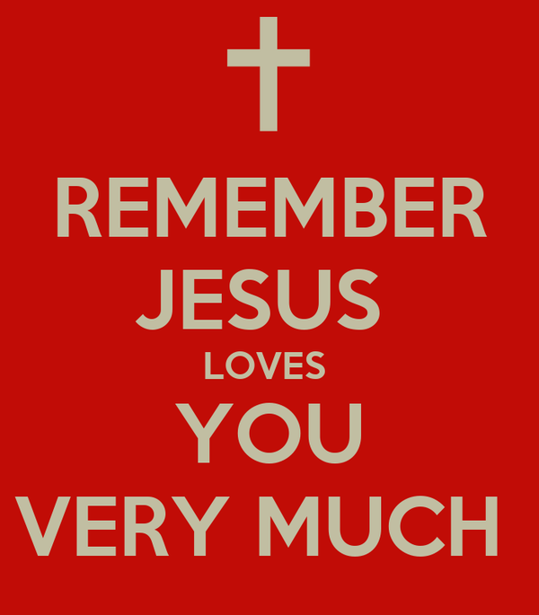 REMEMBER JESUS  LOVES  YOU VERY MUCH