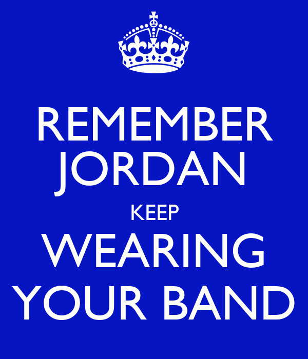 REMEMBER JORDAN KEEP WEARING YOUR BAND