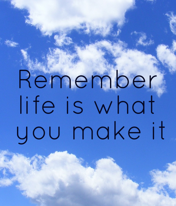 Remember life is what  you make it