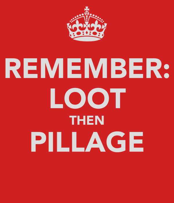 REMEMBER: LOOT THEN PILLAGE