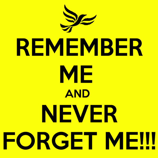 REMEMBER ME  AND  NEVER FORGET ME!!!