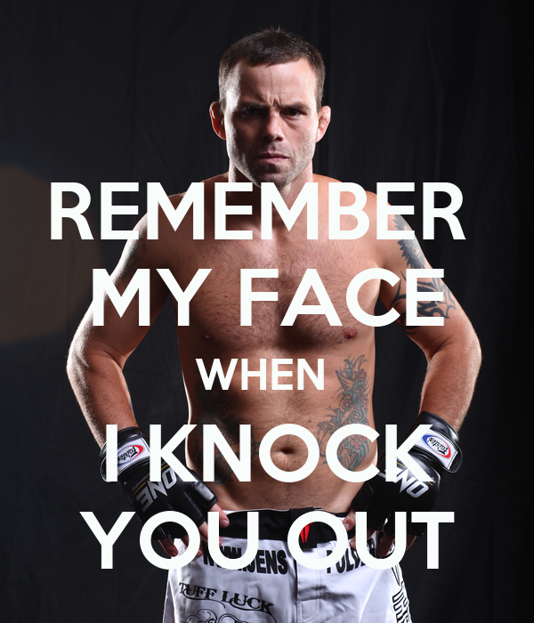 REMEMBER  MY FACE WHEN  I KNOCK YOU OUT