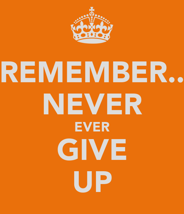 REMEMBER.. NEVER EVER GIVE UP
