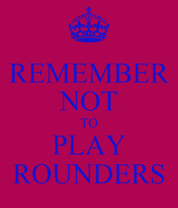 REMEMBER NOT TO PLAY ROUNDERS