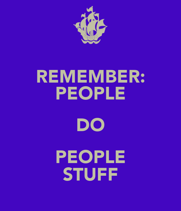 REMEMBER: PEOPLE DO PEOPLE STUFF