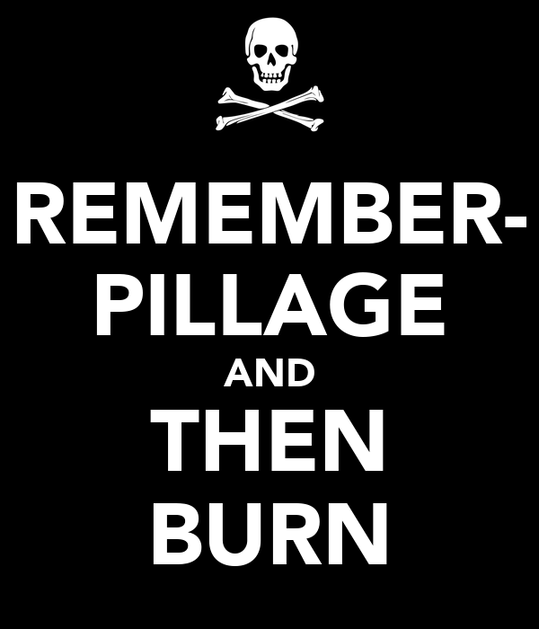 REMEMBER- PILLAGE AND THEN BURN