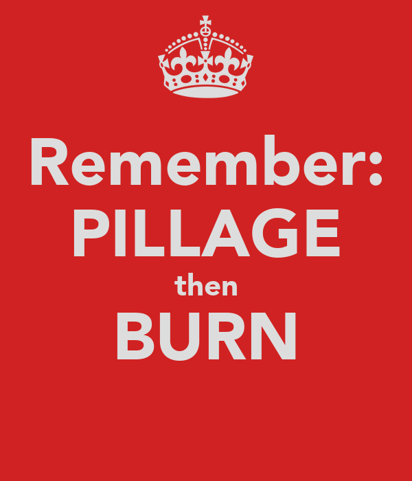 Remember: PILLAGE then BURN