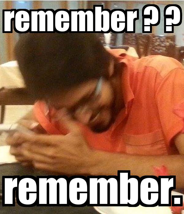 remember ? ? remember.