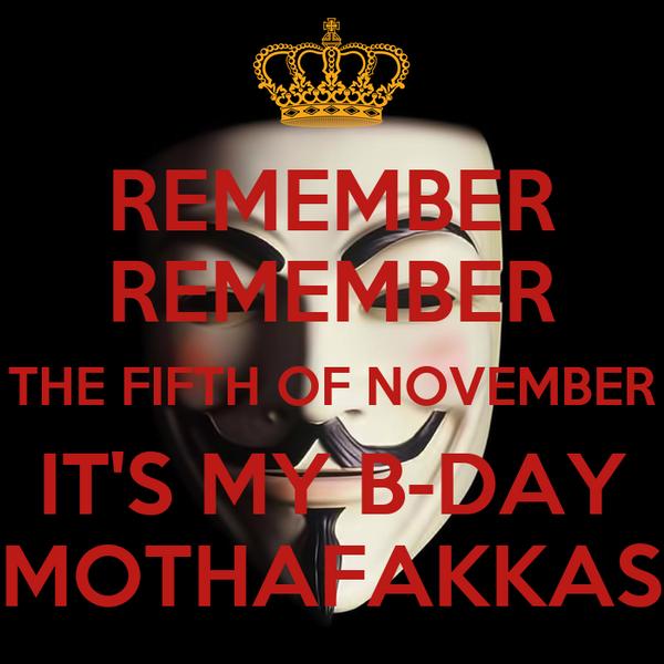 REMEMBER REMEMBER THE FIFTH OF NOVEMBER IT'S MY B-DAY MOTHAFAKKAS