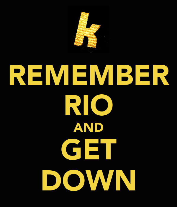 REMEMBER RIO AND GET DOWN