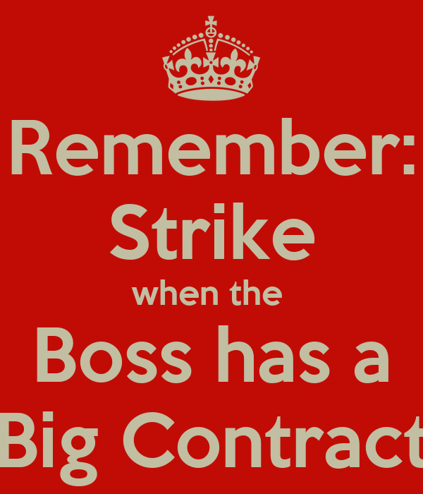 Remember: Strike when the  Boss has a Big Contract