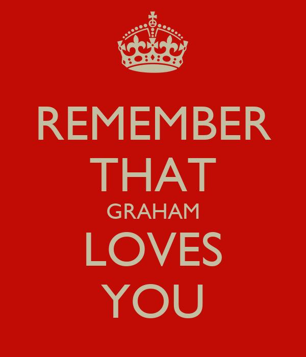 REMEMBER THAT GRAHAM LOVES YOU