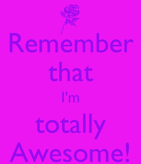 Remember that I'm totally Awesome!