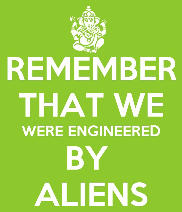 REMEMBER THAT WE WERE ENGINEERED BY  ALIENS