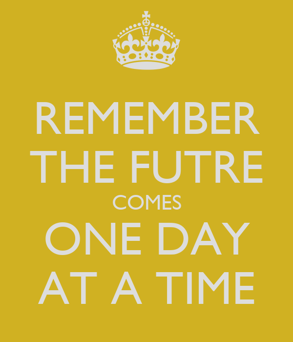 REMEMBER THE FUTRE COMES ONE DAY AT A TIME