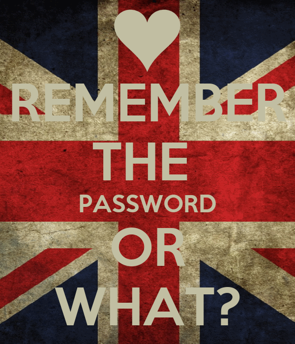 REMEMBER THE  PASSWORD OR WHAT?