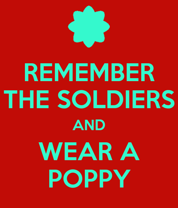 REMEMBER THE SOLDIERS AND WEAR A POPPY