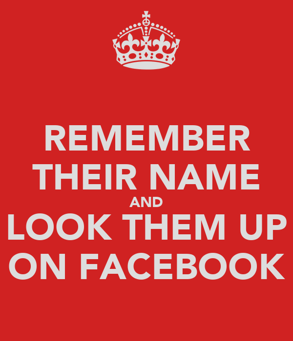 REMEMBER THEIR NAME AND LOOK THEM UP ON FACEBOOK