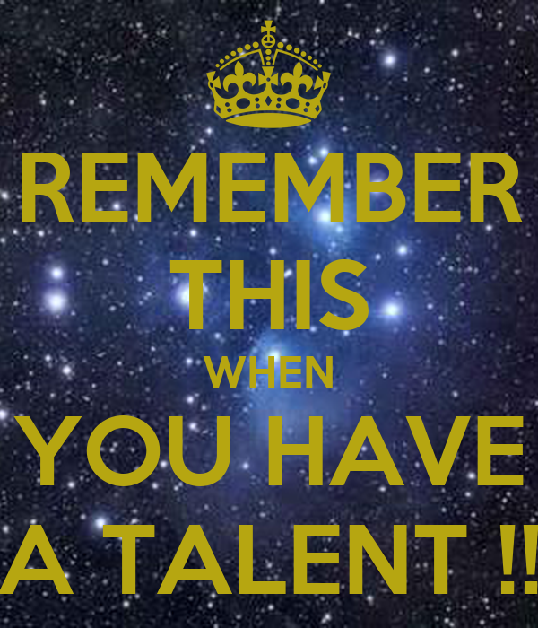 REMEMBER THIS WHEN YOU HAVE A TALENT !!