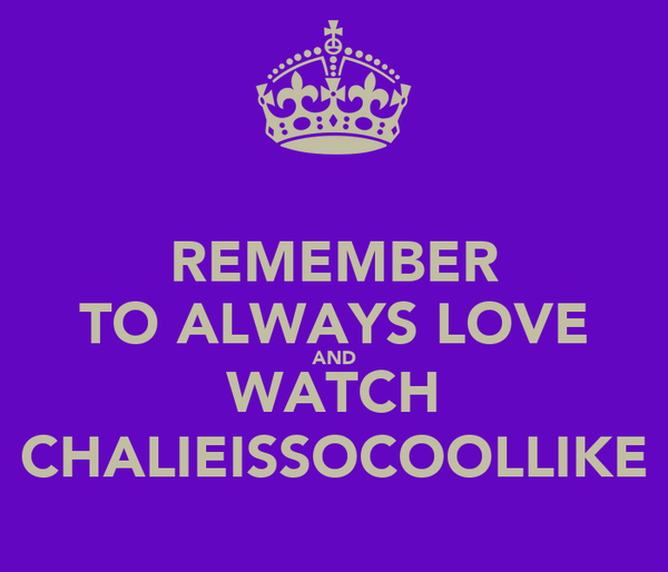 REMEMBER TO ALWAYS LOVE AND WATCH CHALIEISSOCOOLLIKE