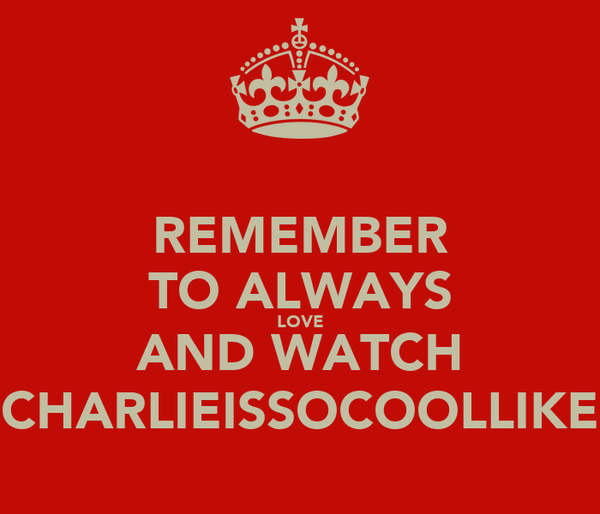 REMEMBER TO ALWAYS LOVE AND WATCH CHARLIEISSOCOOLLIKE