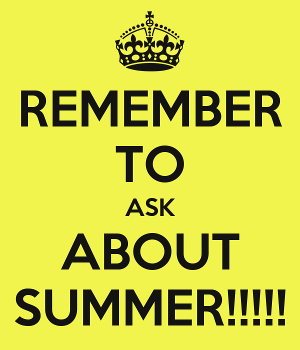 REMEMBER TO ASK ABOUT SUMMER!!!!!