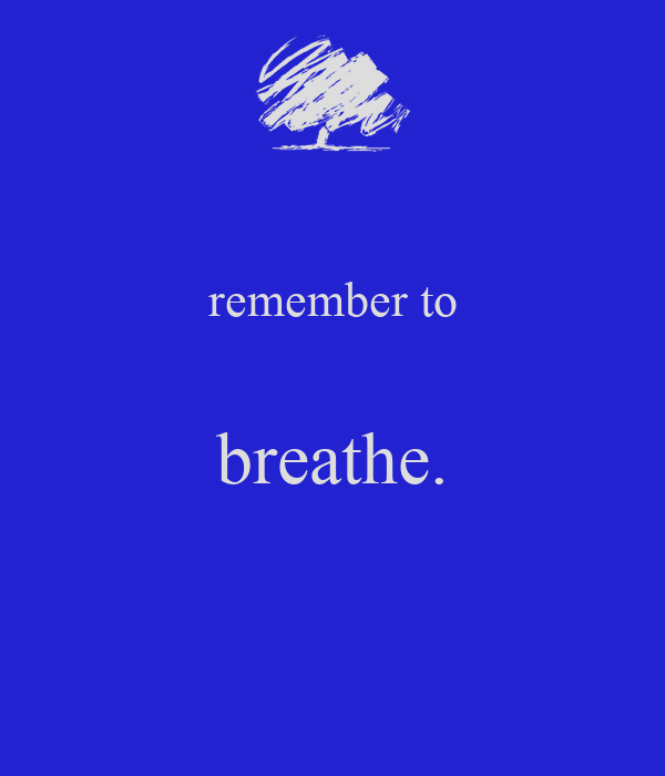 remember to  breathe.