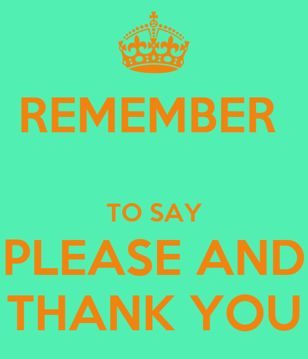 REMEMBER   TO SAY PLEASE AND THANK YOU