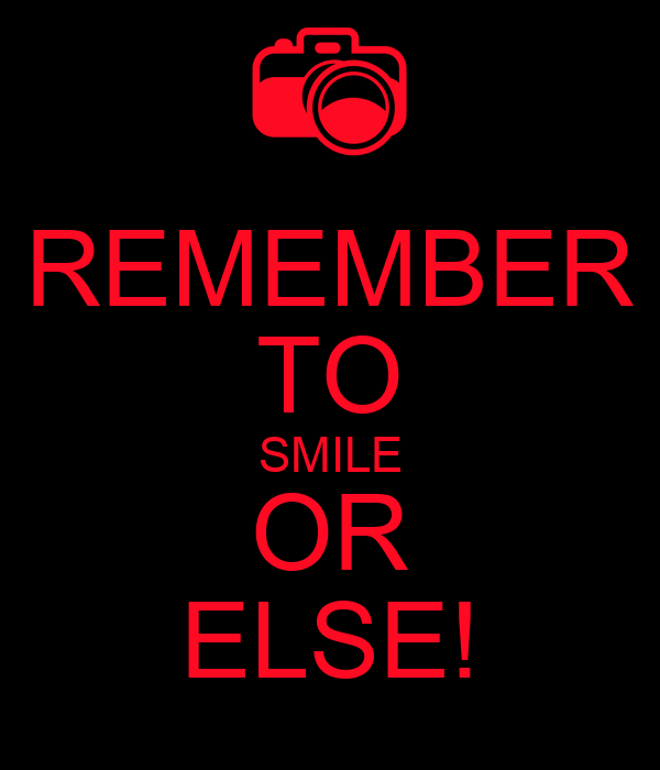 REMEMBER TO SMILE OR ELSE!