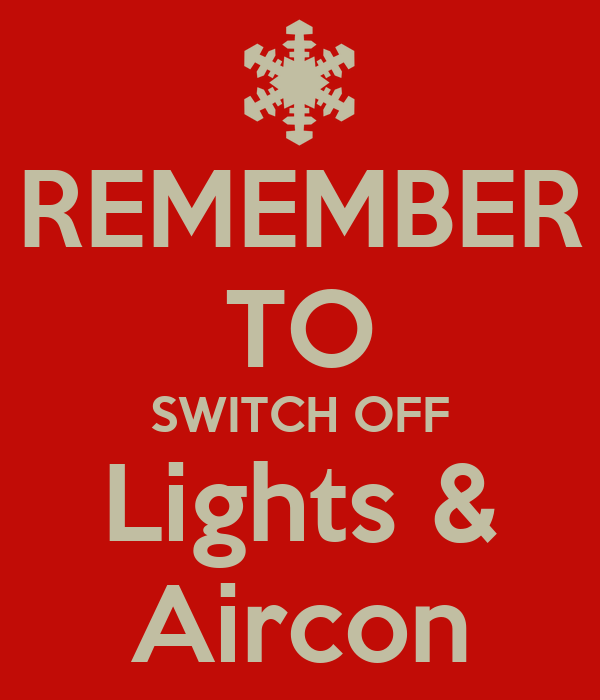 REMEMBER TO SWITCH OFF Lights & Aircon