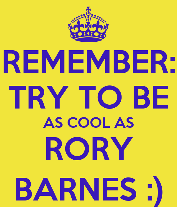 REMEMBER: TRY TO BE AS COOL AS RORY BARNES :)