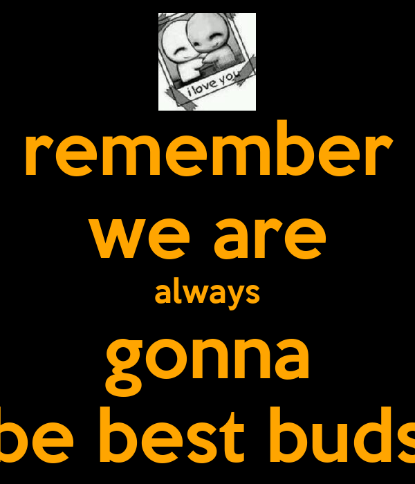 remember we are always gonna be best buds