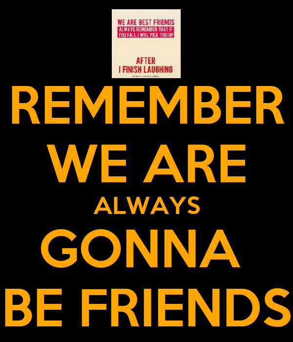 REMEMBER WE ARE ALWAYS GONNA  BE FRIENDS