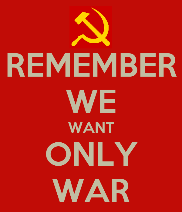 REMEMBER WE WANT ONLY WAR