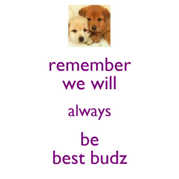 remember we will always be best budz