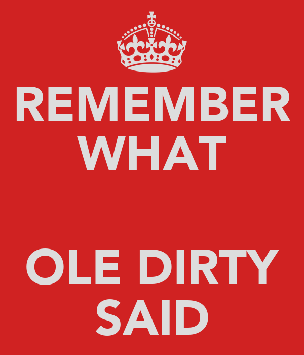 REMEMBER WHAT  OLE DIRTY SAID