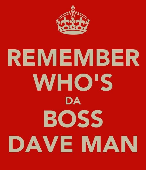 REMEMBER WHO'S DA BOSS DAVE MAN