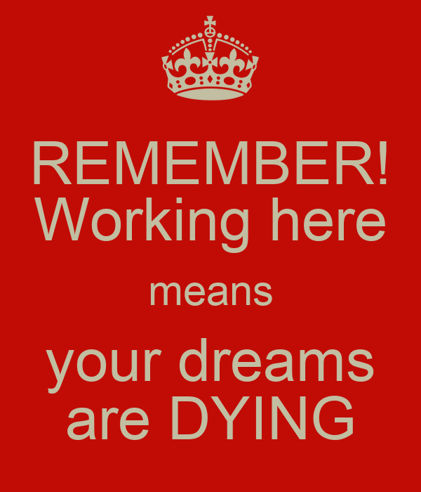REMEMBER! Working here means your dreams are DYING