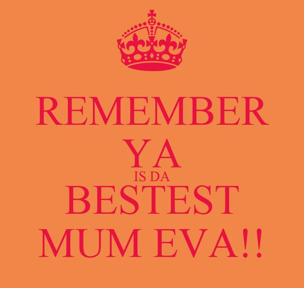 REMEMBER YA IS DA BESTEST MUM EVA!!