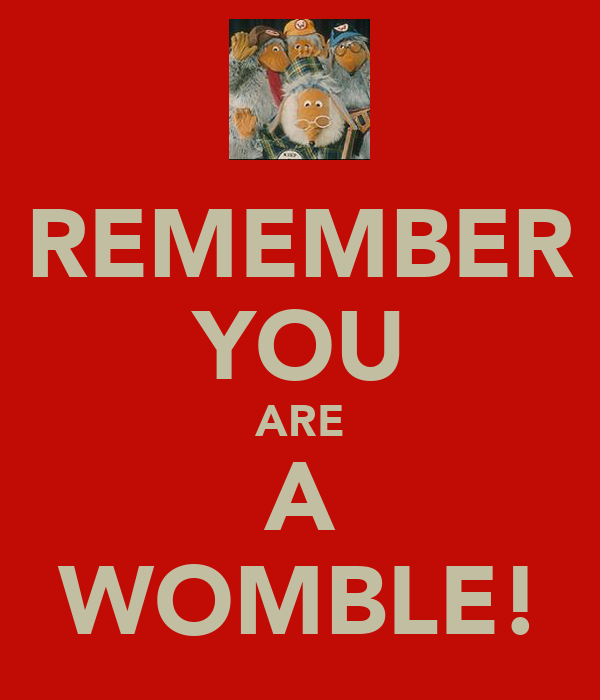 REMEMBER YOU ARE A WOMBLE!