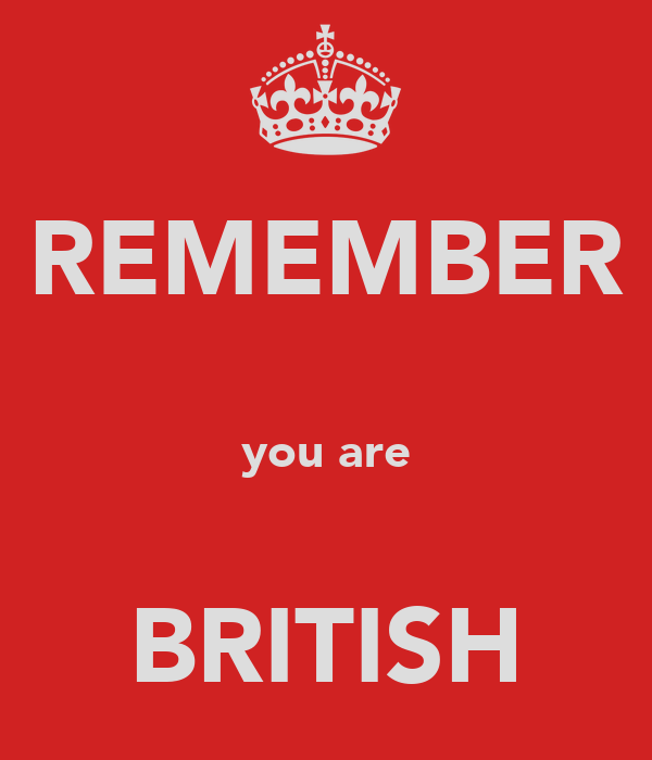 REMEMBER  you are  BRITISH