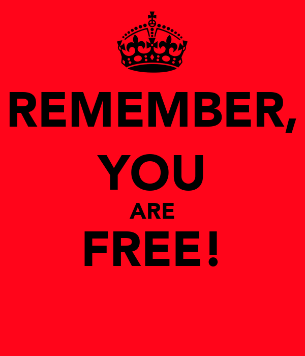 REMEMBER, YOU ARE FREE!
