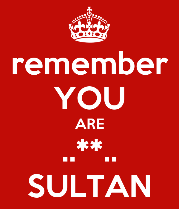 remember YOU ARE ..**.. SULTAN