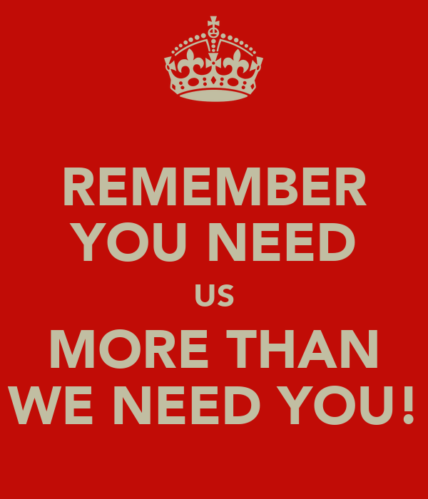 REMEMBER YOU NEED US MORE THAN WE NEED YOU!