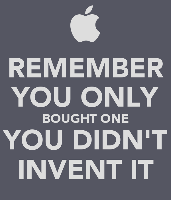 REMEMBER YOU ONLY BOUGHT ONE YOU DIDN'T INVENT IT