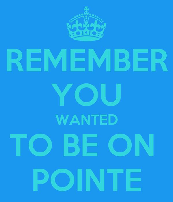 REMEMBER YOU WANTED TO BE ON  POINTE