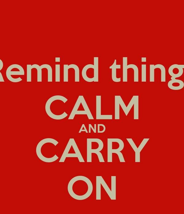 Remind things CALM AND CARRY ON