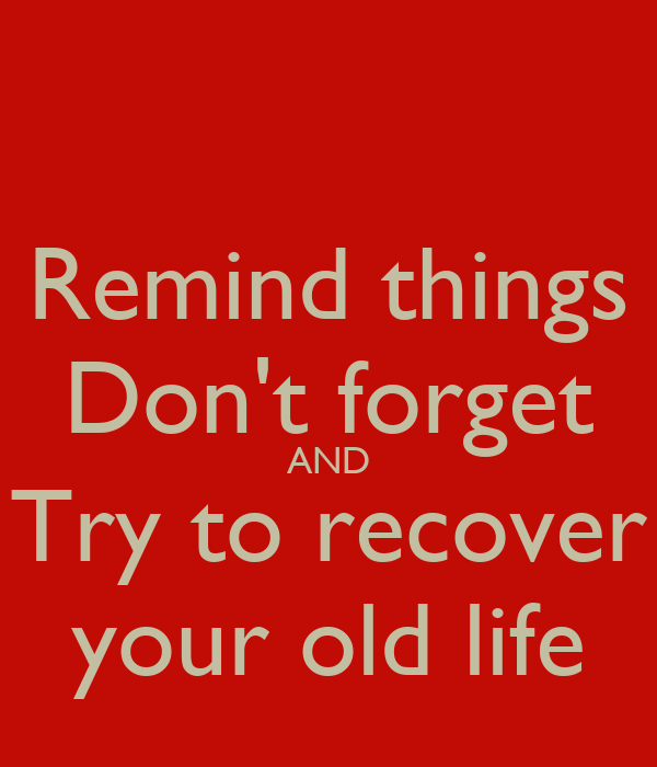 Remind things Don't forget AND Try to recover your old life