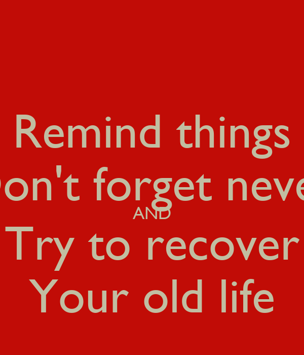 Remind things Don't forget never AND Try to recover Your old life
