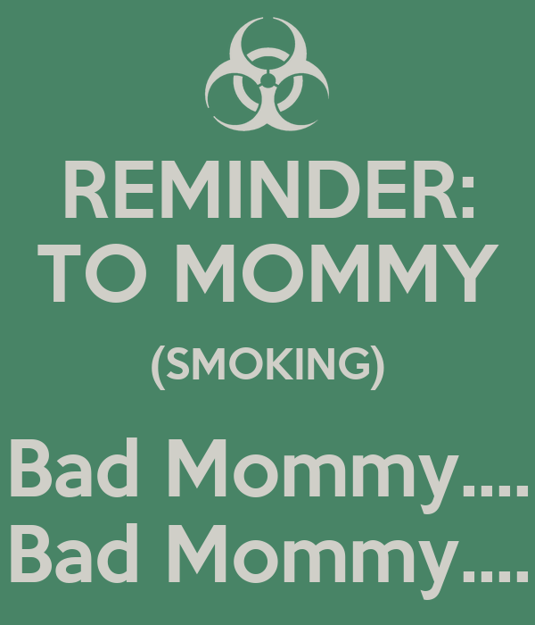 REMINDER: TO MOMMY (SMOKING) Bad Mommy.... Bad Mommy....